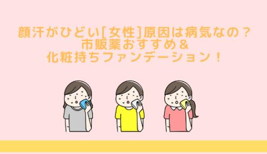 顔汗がひどい[女性]原因は病気なの?市販薬や化粧持ちファンデーションおすすめ!