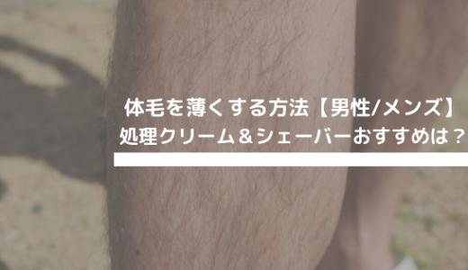 体毛を薄くする方法【男性/メンズ】処理クリーム&シェーバーおすすめは?