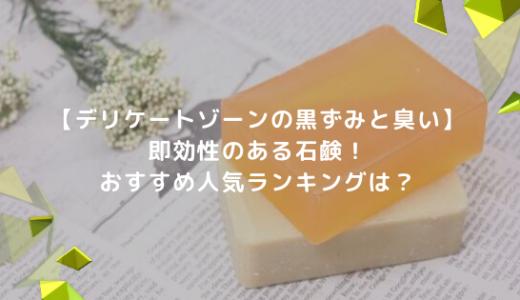 デリケートゾーンの黒ずみと臭いに即効性のある石鹸!おすすめ人気ランキングは?